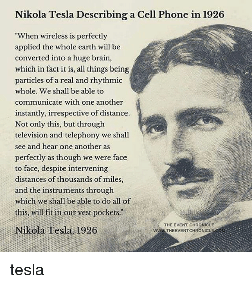 "Memes, Phone, and Brain: Nikola Tesla Describing a Cell Phone in 1926  ""When wireless is perfectly  applied the whole earth will be  converted into a huge brain,  which in fact it is, all things being  particles of a real and rhythmic  whole. We shall be able to  communicate with one another  instantly, irrespective of distance  Not only this, but through  television and telephony we shall  see and hear one another as  perfectly as though we were face  to face, despite intervening  distances of thousands of miles,  and the instruments through  which we shall be able to do all of  this, will fit in our vest pockets.  ision and telephony we shal  THE EVENT CHRONICLE  Nikola Tesla, 1926  wWw THEEVENTCHRONICL tesla"