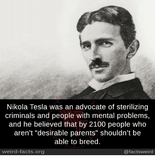 "Facts, Memes, and Parents: Nikola Tesla was an advocate of sterilizing  criminals and people with mental problems,  and he believed that by 2100 people who  aren't ""desirable parents"" shouldn't be  able to breed.  weird-facts.org  @factsweird"
