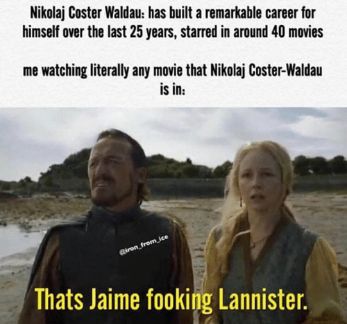 Game of Thrones, Movies, and Nikolaj Coster-Waldau: Nikolaj Coster Waldau: has built a remarkable career for  himself over the last 25 years, starred in around 40 movies  me watching literally any movie that Nikolaj Coster-Waldau  is in:  Riron_from ice  Thats Jaime fooking Lannister.
