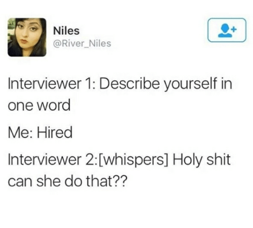 Memes, Shit, and Word: Niles  @River_Niles  Interviewer 1: Describe yourself in  one word  Me: Hired  Interviewer 2:[whispers] Holy shit  can she do that??