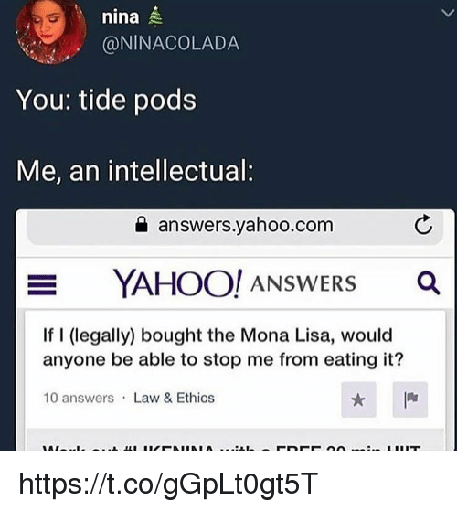 Memes, Mona Lisa, and Yahoo: nina  @NINACOLADA  You: tide pods  Me, an intellectual:  answers.yahoo.com  YAHOO/ ANSWERS  Ca  If I (legally) bought the Mona Lisa, would  anyone be able to stop me from eating it?  10 answers Law & Ethics https://t.co/gGpLt0gt5T