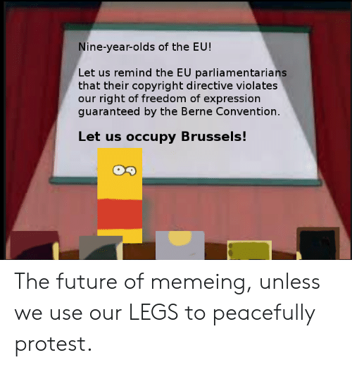 Future, Protest, and Freedom: Nine-year-olds of the EU!  Let us remind the EU parliamentarians  that their copyright directive violates  our right of freedom of expression  guaranteed by the Berne Convention.  Let us occupy Brussels! The future of memeing, unless we use our LEGS to peacefully protest.