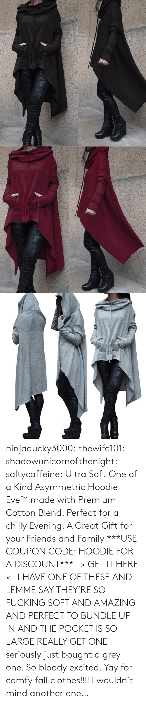 Another One, Clothes, and Fall: ninjaducky3000:  thewife101: shadowunicornofthenight:  saltycaffeine:  Ultra Soft One of a Kind Asymmetric Hoodie Eve™made with Premium Cotton Blend. Perfect for a chilly Evening. A Great Gift for your Friends and Family ***USE COUPON CODE: HOODIE FOR A DISCOUNT*** –> GET IT HERE <–   I HAVE ONE OF THESE AND LEMME SAY THEY'RE SO FUCKING SOFT AND AMAZING AND PERFECT TO BUNDLE UP IN AND THE POCKET IS SO LARGE REALLY GET ONE   I seriously just bought a grey one. So bloody excited. Yay for comfy fall clothes!!!!     I wouldn't mind another one…