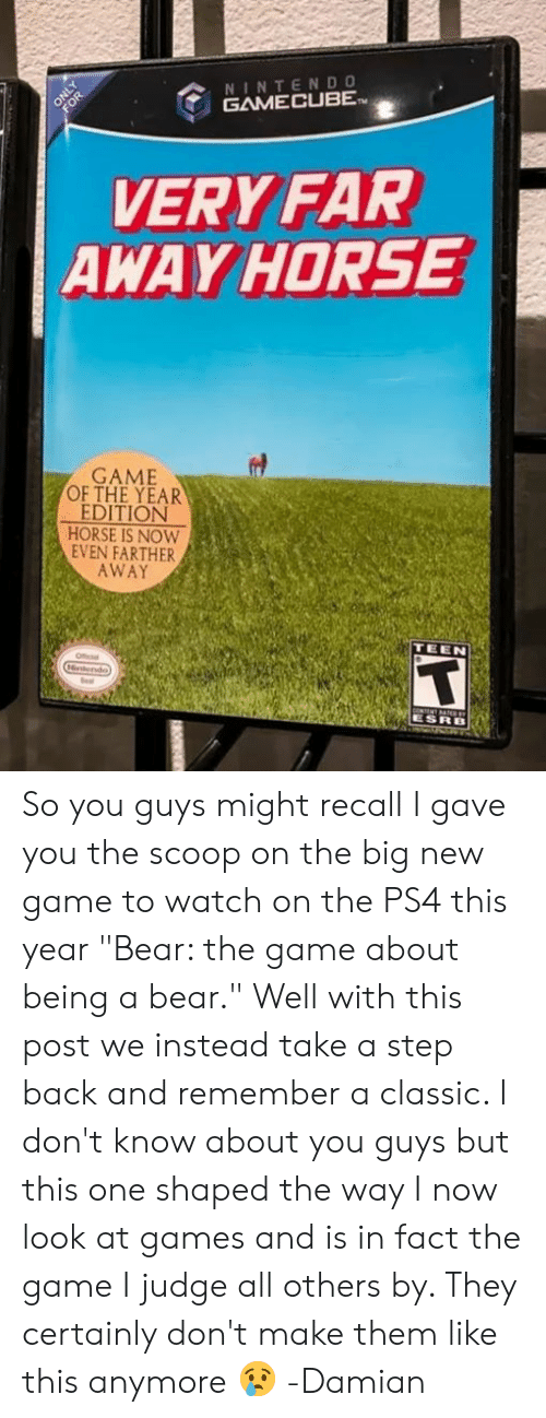 """Memes, Ps4, and The Game: NINTEND  GAME CUBE  2  VERY FAR  AWAYHORSE  GAME  OF THE YEAR  EDITION  HORSE IS NOW  EVEN FARTHER  AWAY  TEEN So you guys might recall I gave you the scoop on the big new game to watch on the PS4 this year """"Bear: the game about being a bear."""" Well with this post we instead take a step back and remember a classic. I don't know about you guys but this one shaped the way I now look at games and is in fact the game I judge all others by. They certainly don't make them like this anymore 😢  -Damian"""