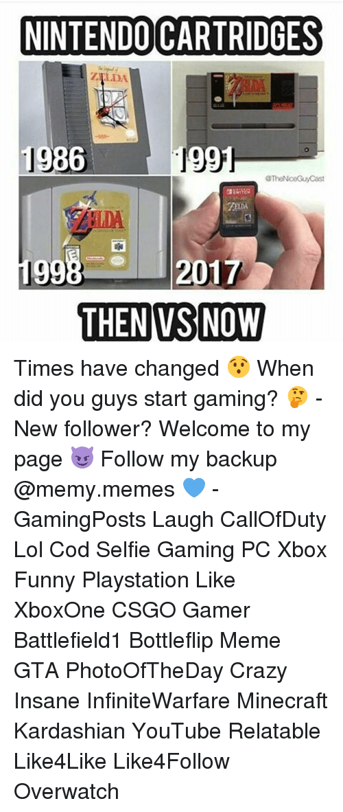 Kardashians, Memes, and Minecraft: NINTENDO CARTRIDGES  1986  1  The NiceGuy Cast  WITG  99  2017  THEN VS NOW Times have changed 😯 When did you guys start gaming? 🤔 - New follower? Welcome to my page 😈 Follow my backup @memy.memes 💙 - GamingPosts Laugh CallOfDuty Lol Cod Selfie Gaming PC Xbox Funny Playstation Like XboxOne CSGO Gamer Battlefield1 Bottleflip Meme GTA PhotoOfTheDay Crazy Insane InfiniteWarfare Minecraft Kardashian YouTube Relatable Like4Like Like4Follow Overwatch