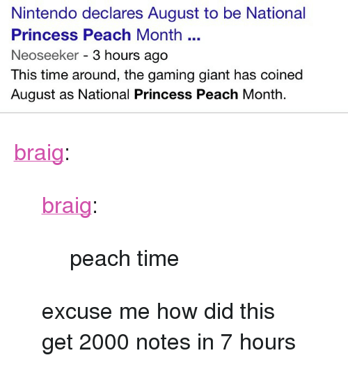 """Nintendo, Target, and Tumblr: Nintendo declares August to be National  Princess Peach Month  Neoseeker - 3 hours ago  This time around, the gaming giant has coined  August as National Princess Peach Month. <p><a class=""""tumblr_blog"""" href=""""http://braig.tumblr.com/post/94151484528/braig-peach-time-excuse-me-how-did-this-get"""" target=""""_blank"""">braig</a>:</p> <blockquote> <p><a class=""""tumblr_blog"""" href=""""http://braig.tumblr.com/post/94125149913/peach-time"""" target=""""_blank"""">braig</a>:</p> <blockquote> <p>peach time</p> </blockquote> <p>excuse me how did this get 2000 notes in 7 hours</p> </blockquote>"""