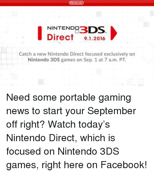 Dank, News, and Nintendo: NINTENDO  Direct 9.1.2016  Catch a new Nintendo Direct focused exclusively on  Nintendo 3DS games on Sep. 1 at 7 a.m. PT Need some portable gaming news to start your September off right? Watch today's Nintendo Direct, which is focused on Nintendo 3DS games, right here on Facebook!
