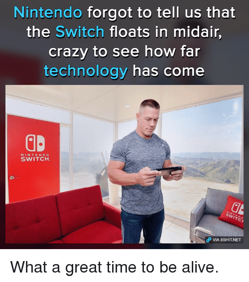 Alive, Memes, and Nintendo: Nintendo forgot to tell us that  the Switch floats in midair,  crazy to see how far  technology has come  NINTENDO  SWITCH.  CP VIA 8SHIT NET What a great time to be alive.