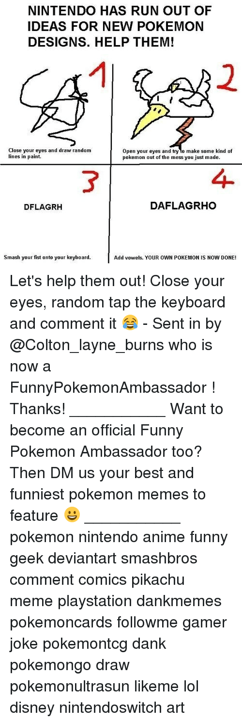 Anime, Dank, and Disney: NINTENDO HAS RUN OUT OF  IDEAS FOR NEW POKEMON  DESIGNS. HELP THEM!  1  2  Close your eyes and draw random  lines in paint.  Open your eyes and try lo make some kind of  pokemon out of the mess you just made.  3  4  DFLAGRH  DAFLAGRHO  Smash your fist onto your keyboard.  Add vowels. YOUR OWN POKEMON IS NOW DONE! Let's help them out! Close your eyes, random tap the keyboard and comment it 😂 - Sent in by @Colton_layne_burns who is now a FunnyPokemonAmbassador ! Thanks! ___________ Want to become an official Funny Pokemon Ambassador too? Then DM us your best and funniest pokemon memes to feature 😀 ___________ pokemon nintendo anime funny geek deviantart smashbros comment comics pikachu meme playstation dankmemes pokemoncards followme gamer joke pokemontcg dank pokemongo draw pokemonultrasun likeme lol disney nintendoswitch art