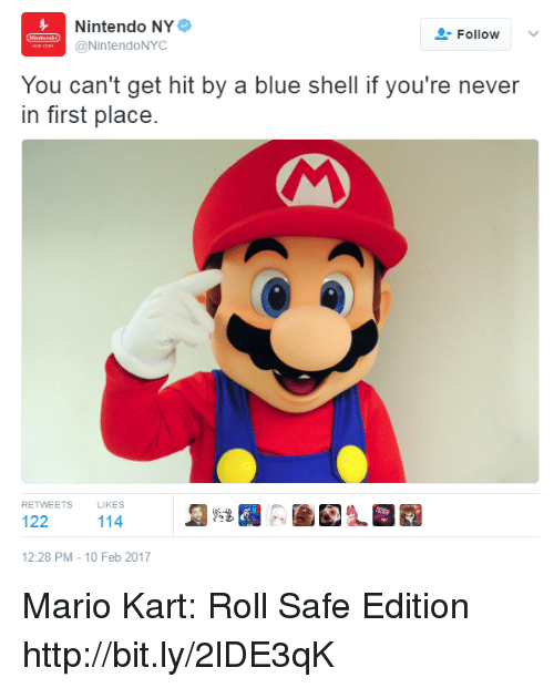 Dank, Mario Kart, and 🤖: Nintendo NY  Follow  @NintendoNYC  You can't get hit by a blue shell if you're never  in first place.  RETWEETS  LlKES  122  114  12:28 PM 10 Feb 2017 Mario Kart: Roll Safe Edition http://bit.ly/2lDE3qK