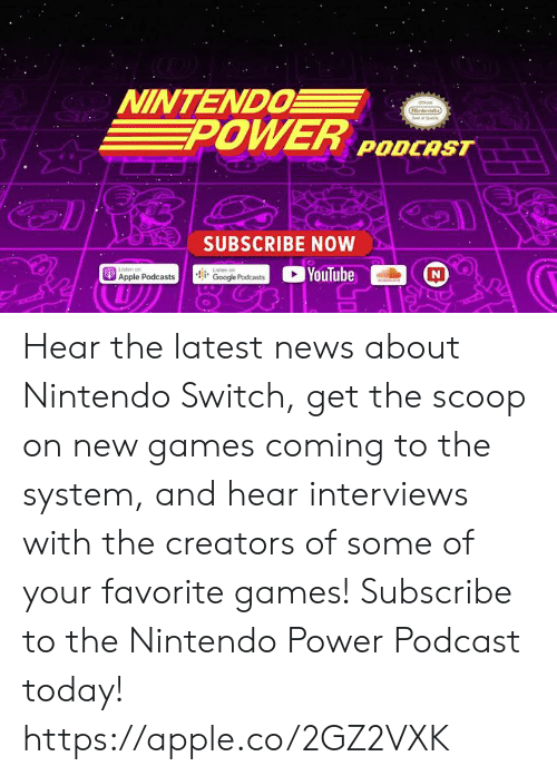 Apple, Dank, and News: NINTENDO  POWER PODCAST  SUBSCRIBE NOW  Apple Podcastsoogle  YouTube Hear the latest news about Nintendo Switch, get the scoop on new games coming to the system, and hear interviews with the creators of some of your favorite games! Subscribe to the Nintendo Power Podcast today!  https://apple.co/2GZ2VXK