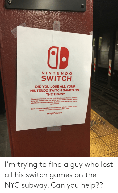 Nintendo, Subway, and Lost: NINTENDO  SWITCH  DID YOU LOSE ALL YOUR  NINTENDO SWITCH GAMES ON  THE TRAIN?  At approximately 5 p.m. on 212/19 I witnessed a man drop his  Nintendo Switch case and all his games on the uptown W train  at either Cortlandt or Rector St. I have them and would like to  return them.  Email SubwaySavedGames@gmail.com with the names of the  games you lost and the color of the case.  I'm trying to find a guy who lost all his switch games on the NYC subway. Can you help??