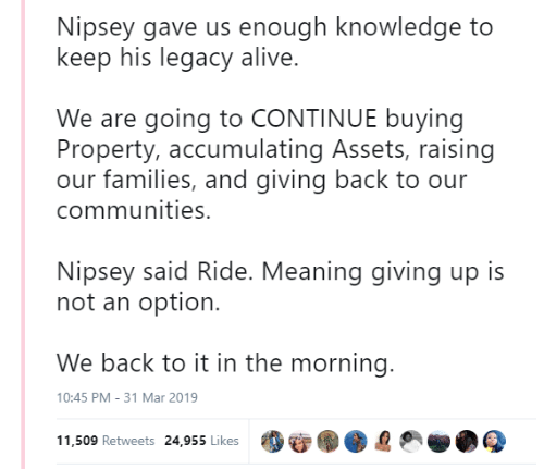 Alive, Legacy, and Meaning: Nipsey gave us enough knowledge to  keep his legacy alive.  We are going to CONTINUE buying  Property, accumulating Assets, raising  our families, and giving back to our  communities.  Nipsey said Ride. Meaning giving up is  not an option.  We back to it in the morning  0:45 PM-31 Mar 2019  11,509 Retweets 24,955 Likes