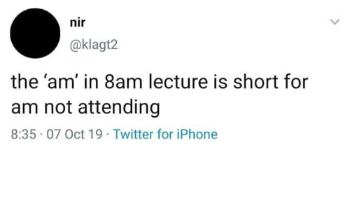 Iphone, Twitter, and For: nir  @klagt2  the 'am' in 8am lecture is short for  am not attending  8:35 07 Oct 19 Twitter for iPhone
