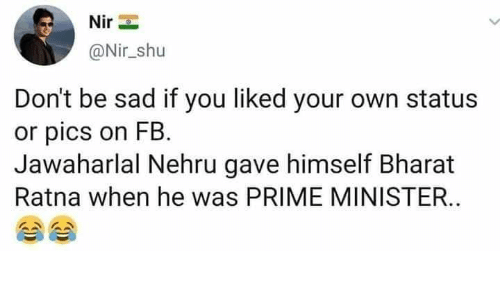 Memes, Sad, and 🤖: @Nir_shu  Don't be sad if you liked your own status  or pics on FB.  Jawaharlal Nehru gave himself Bharat  Ratna when he was PRIME MINISTER.