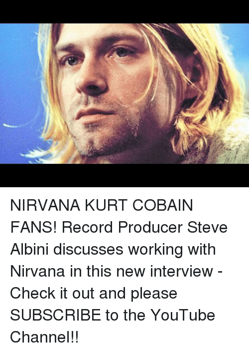 Nirvana, youtube.com, and Kurt Cobain:   NIRVANA  KURT COBAIN FANS! Record Producer Steve Albini discusses working with Nirvana in this new interview - Check it out and please SUBSCRIBE to the YouTube Channel!!