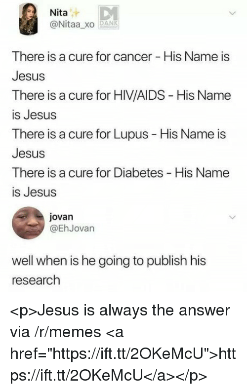 """Dank, Jesus, and Memes: Nita  @Nitaa xo DANK  There is a cure for cancer - His Name is  Jesus  There is a cure for HIV/AIDS - His Name  is Jesus  There is a cure for Lupus - His Name is  Jesus  There is a cure for Diabetes His Name  is Jesus  jovan  @EhJovan  well when is he going to publish his  research <p>Jesus is always the answer via /r/memes <a href=""""https://ift.tt/2OKeMcU"""">https://ift.tt/2OKeMcU</a></p>"""