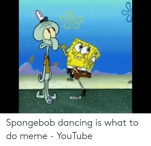 Dancing, Meme, and SpongeBob: Nitro.iF Spongebob dancing is what to do meme - YouTube