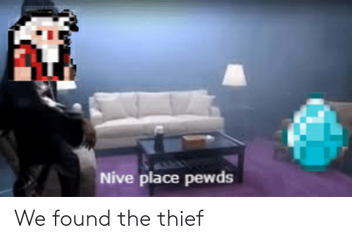 Thief,  Place, and Pewds: Nive place pewds We found the thief