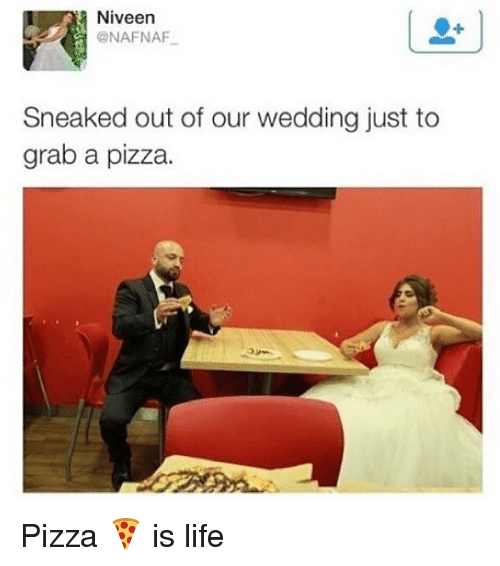 Life, Memes, and Pizza: Niveen  @NAFNAF  Sneaked out of our wedding just to  grab a pizza. Pizza 🍕 is life