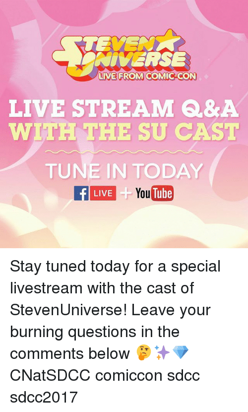 Memes, youtube.com, and Comic Con: NIVERSE  LIVE FROM COMIC-CON  LIVE STREAM Q&A  WITH THE SU CAST  TUNE IN TODAY  f LIVE  LIVETube  YouTube Stay tuned today for a special livestream with the cast of StevenUniverse! Leave your burning questions in the comments below 🤔✨💎 CNatSDCC comiccon sdcc sdcc2017