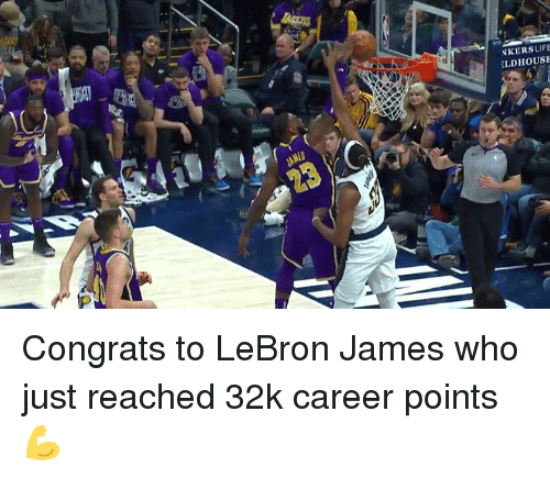 LeBron James, Lebron, and Who: NKERSLIFE  LDHOUS Congrats to LeBron James who just reached 32k career points 💪