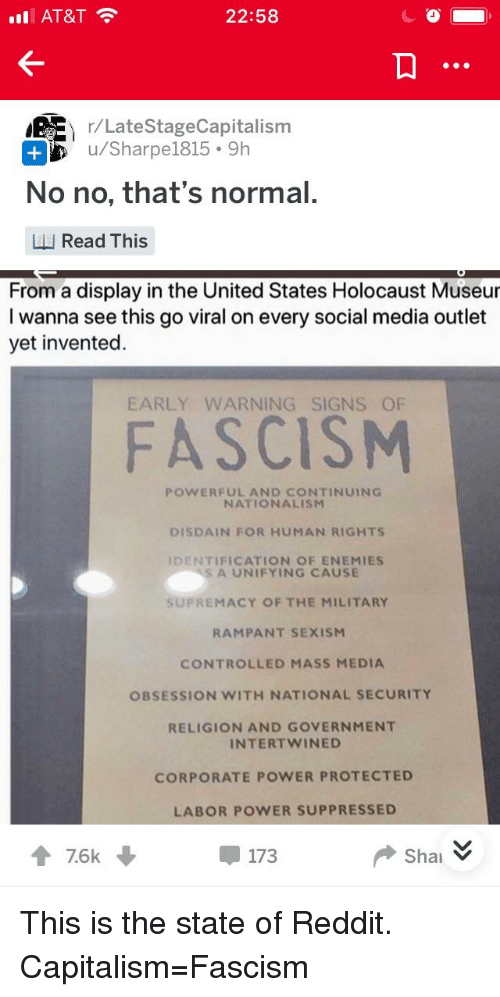 Reddit, Social Media, and At&t: nl  AT&T  22:58  r/Late  StageCapitalism  u/Sharpe1815 9h  No no, that's normal.  LL Read This  From a display in the United States Holocaust Museur  I wanna see this go viral on every social media outlet  yet invented  EARLY WARNING SIGNS OF  FASCISNM  POWERFUL AND CONTINUING  NATIONALISM  DISDAIN FOR HUMAN RIGHTS  DENTIFICATION OF ENEMIES  A UNIFYING CAUSE  SUPREMACY OF THE MILITARY  RAMPANT SEXISM  CONTROLLED MASS MEDIA  OBSESSION WITH NATIONAL SECURITY  RELIGION AND GOVERNMENT  INTERTWINED  CORPORATE POWER PROTECTED  LABOR POWER SUPPRESSED  會7.6k  173  Shai ︾