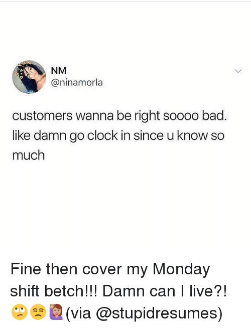 Bad, Clock, and Memes: NM  @ninamorla  customers wanna be right soooo bad  like damn go clock in since u know so  much Fine then cover my Monday shift betch!!! Damn can I live?! 🙄😒🙋🏽(via @stupidresumes)