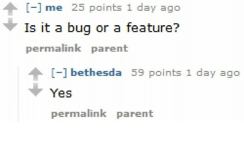 Yes, Bethesda, and Bug: nme  Is it a bug or a feature?  permalink parent  [-] bethesda 59 points 1 day ago  Yes  permalink parent