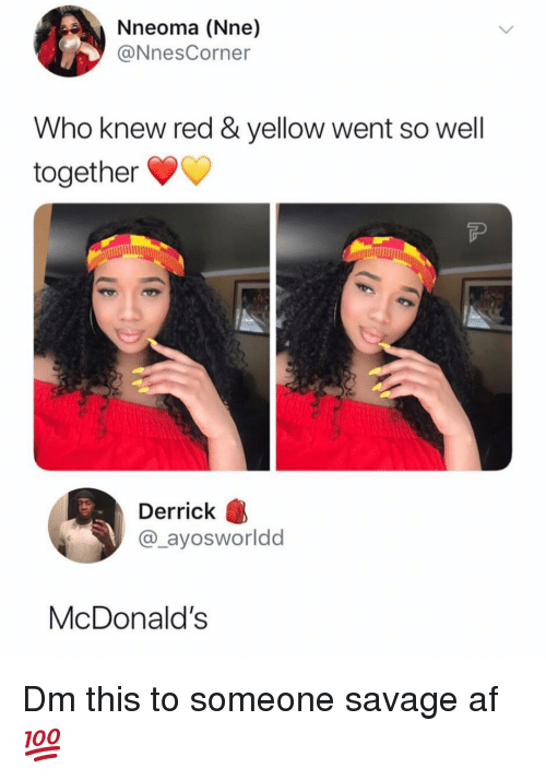 Af, McDonalds, and Memes: Nneoma (Nne)  @NnesCorner  Who knew red & yellow went so well  together  Derrick  @_ayosworldd  McDonalds Dm this to someone savage af 💯