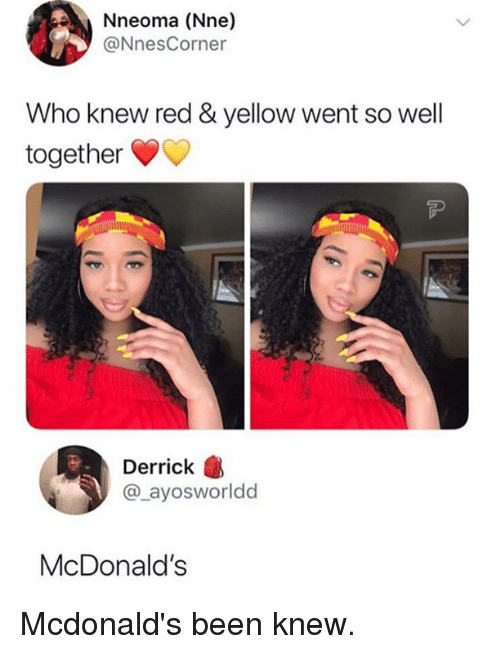 Dank, McDonalds, and Been: Nneoma (Nne)  @NnesCorner  Who knew red & yellow went so well  together  Derrick  @_ayosworldd  McDonald's Mcdonald's been knew.