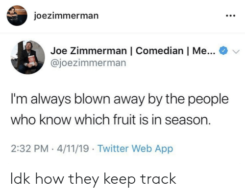 Twitter, How, and App: NNOCEN  oezimmerman  Joe Zimmerman | Comedian | Me...  @joezimmerman  I'm always blown away by the people  who know which fruit is in seasorn  2:32 PM 4/11/19 Twitter Web App Idk how they keep track