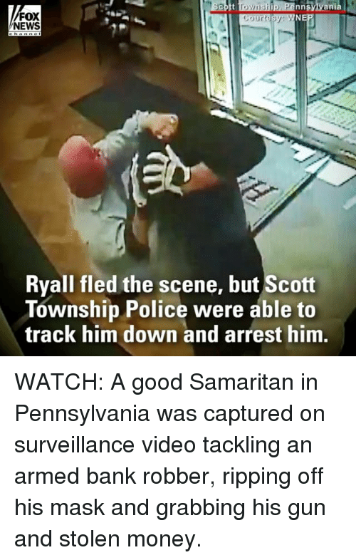 Memes, Money, and News: nnsylvania  FOX  NEWS  Ryall fled the scene, but Scott  Township Police were able to  track him down and arrest him WATCH: A good Samaritan in Pennsylvania was captured on surveillance video tackling an armed bank robber, ripping off his mask and grabbing his gun and stolen money.