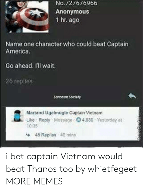 America, Dank, and I Bet: No./2/6/6y66  Anonymous  1 hr ago  Name one character who could beat Captain  America  Go ahead. I'lI wait  26 replies  Sarcosm Soclety  Martand Ugalmugle Captain Vietnam  Like Reply Message O4,939 Yesterday at  10:35  48 Replies 48 mins i bet captain Vietnam would beat Thanos too by whietfegeet MORE MEMES