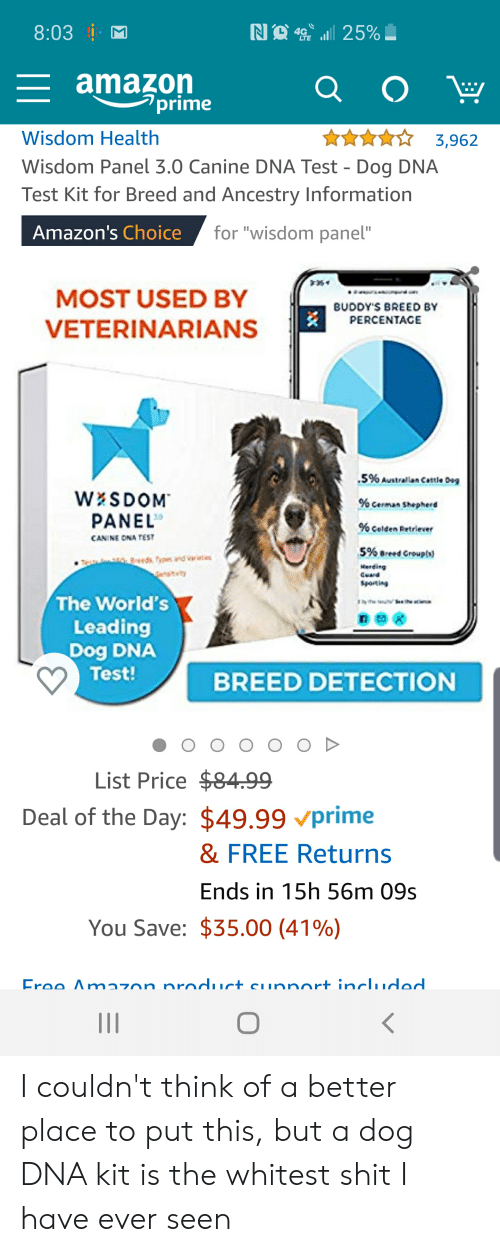 """Amazon, Amazon Prime, and Facepalm: NO 25%  8:03  4G  LTE  amazon  prime  Q O  Wisdom Health  3,962  Wisdom Panel 3.0 Canine DNA Test - Dog DNA  Test Kit for Breed and Ancestry Information  Amazon's Choice  for """"wisdom panel""""  MOST USED BY  BUDDY'S BREED BY  PERCENTACE  VETERINARIANS  .5% Australian Cattle De  WESDOM  PANEL  % cerman Shepherd  % celden Retriever  CANINE ONA TEST  5% Breed Groupl)  reeds Tyos and vrieties  Herding  Cuard  Sporting  The World's  Leading  Dog DNA  Test!  S the w  BREED DETECTION  OOD  List Price $84.99  Deal of the Day: $49.99 vprime  & FREE Returns  Ends in 15h 56m 09s  You Save: $35.00 (41%)  Eree Amazon nroduct eunnort includod I couldn't think of a better place to put this, but a dog DNA kit is the whitest shit I have ever seen"""