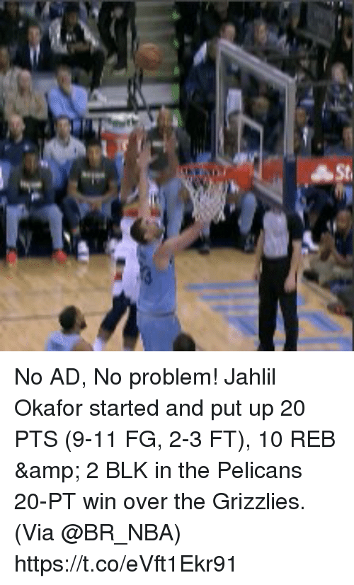me.me: No AD, No problem!   Jahlil Okafor started and put up 20 PTS (9-11 FG, 2-3 FT), 10 REB & 2 BLK in the Pelicans 20-PT win over the Grizzlies.   (Via @BR_NBA) https://t.co/eVft1Ekr91