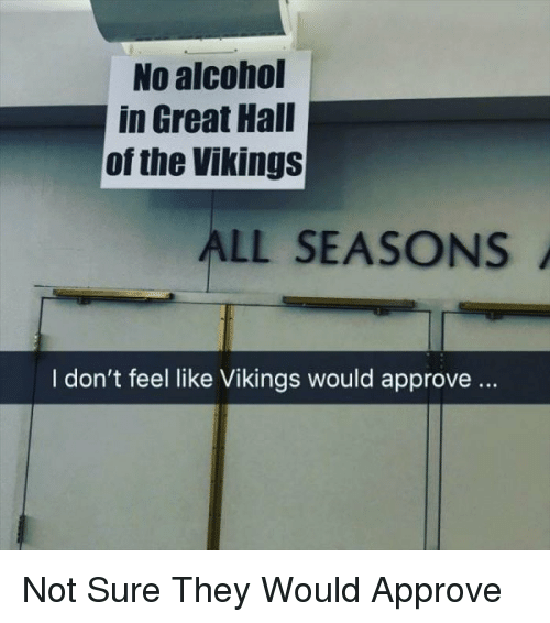 Alcohol, Vikings, and The Vikings: No alcohol  in Great Hall  of the Vikings  ALL SEASONS  I don't feel like Vikings would approve.. Not Sure They Would Approve