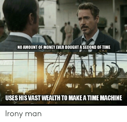 Money, Irony, and Time: NO AMOUNT OF MONEY EVER BOUGHT A SECOND OF TIME  W/POTITE  IN  USES HIS VAST WEALTH TO MAKEA TIME MACHINE Irony man