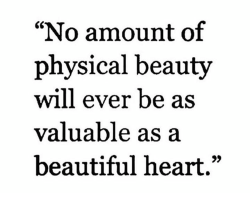 """Beautiful, Memes, and Heart: """"No amount of  physical beauty  will ever be as  valuable as a  beautiful heart."""""""
