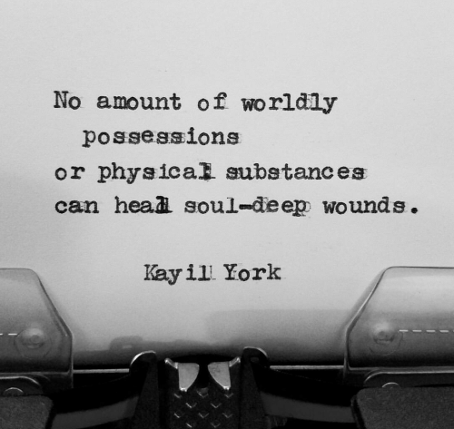 Physical, Deep, and Soul: No amount of worldly  possessions  or physical substances  can headi soul-deep wounds.  Kayil Kork