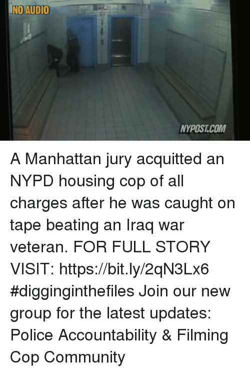 Community, Memes, and Police: NO AUDIO  NYPOST.COM A Manhattan jury acquitted an NYPD housing cop of all charges after he was caught on tape beating an Iraq war veteran. FOR FULL STORY VISIT: https://bit.ly/2qN3Lx6 #digginginthefiles Join our new group for the latest updates: Police Accountability & Filming Cop Community