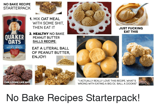 """Bailey Jay, Fucking, and Love: NO BAKE RECIPE  STARTERPACK  1. MIX OAT MEAL  WITH SOME SHIT,  THEN EAT IT  JUST FUCKING  EAT THIS  2. HEALTHY NO BAKE  QUAKER  OATS  PEANUT BUTTER  BALLS RECIPE:  200% Natural Vhole Grain  QUICK 1-MINUTE  EAT A LITERAL BALL  OF PEANUT BUTTER,  ENJOY!  help reduce  0  """"I ACTUALLY REALLY LOVE THIS RECIPE, WHAT'S  WRONG WITH EATING A BIG OL' BALL A DOOKIE""""  YUM, LOOKS LIKE SHIT"""