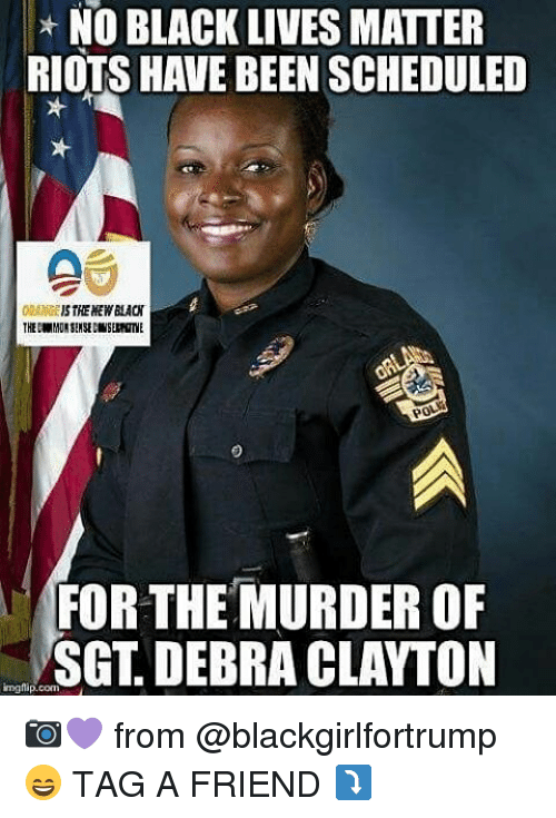 Black Lives Matter, Black Lives Matter, and Memes: NO BLACK LIVES MATTER  RIOTS HAVE BEEN SCHEDULED  THE NEWBAON  POS  FOR THE MURDER OF  SGT DEBRA CLAYTON  ingtip.com 📷💜 from @blackgirlfortrump 😄 TAG A FRIEND ⤵