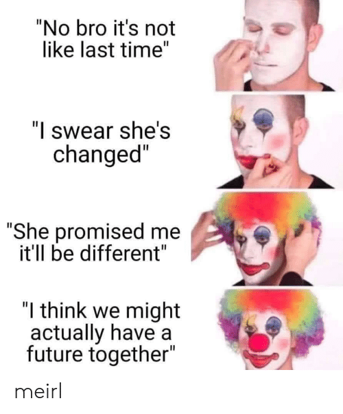 "Future, Time, and MeIRL: ""No bro it's not  like last time""  ""I swear she's  changed""  ""She promised me  it'll be different""  ""I think we might  actually have a  future together""  II meirl"