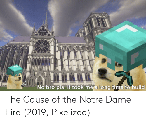 Fire, Notre Dame, and Time: No bro pls. It took me a long time to build The Cause of the Notre Dame Fire (2019, Pixelized)