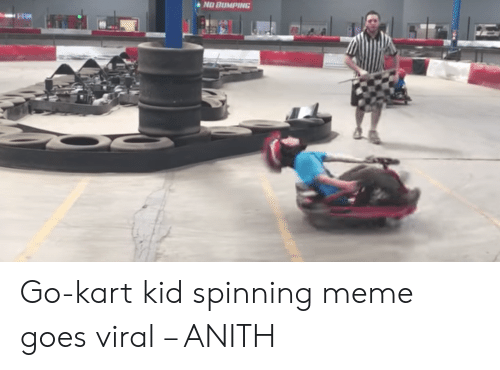 NO BUMPING Go-Kart Kid Spinning Meme Goes Viral – ANITH