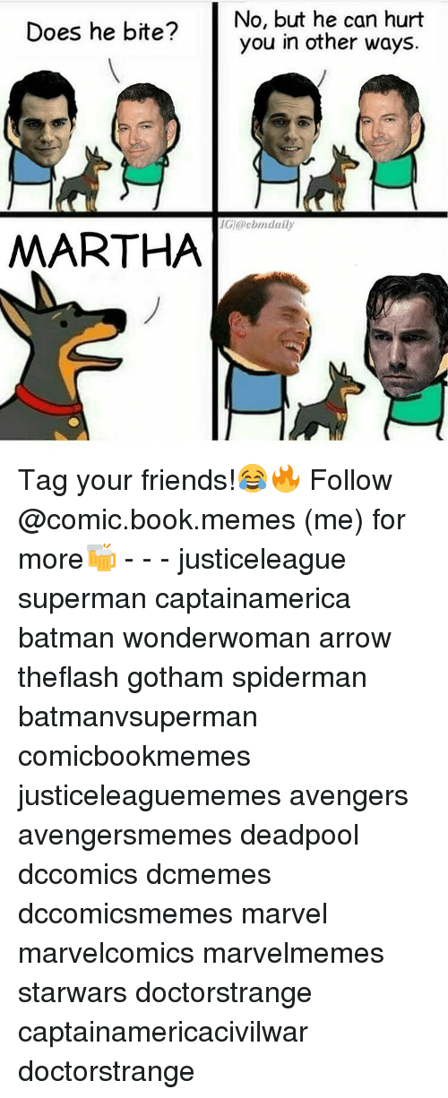 Batman, Friends, and Memes: No, but he can hurt  Does he bite?  you in other ways  MARTHA Tag your friends!😂🔥 Follow @comic.book.memes (me) for more🍻 - - - justiceleague superman captainamerica batman wonderwoman arrow theflash gotham spiderman batmanvsuperman comicbookmemes justiceleaguememes avengers avengersmemes deadpool dccomics dcmemes dccomicsmemes marvel marvelcomics marvelmemes starwars doctorstrange captainamericacivilwar doctorstrange