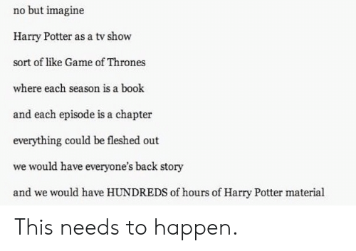 Game of Thrones, Harry Potter, and Book: no but imagine  Harry Potter as a tv show  sort of like Game of Thrones  where each season is a book  and each episode is a chapter  everything could be fleshed out  we would have everyone's back story  and we would have HUNDREDS of hours of Harry Potter material This needs to happen.