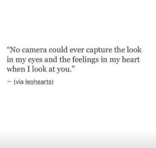 "Camera, Heart, and Via: ""No camera could ever capture the look  in my eyes and the feelings in my heart  when I look at you.""  25  (via leohearts)"