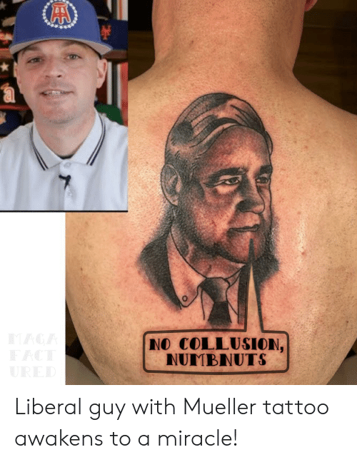 No Collusion Nuimbnuts Liberal Guy With Mueller Tattoo Awakens To A
